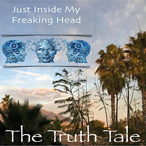 Just Inside My Freaking Head by The Truth Tale
